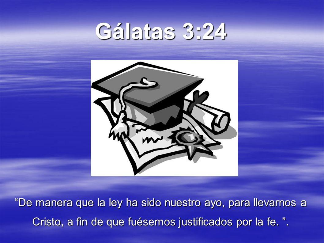 Gálatas 3:24 De manera que la ley ha sido nuestro ayo, para llevarnos a Cristo, a fin de que fuésemos justificados por la fe.