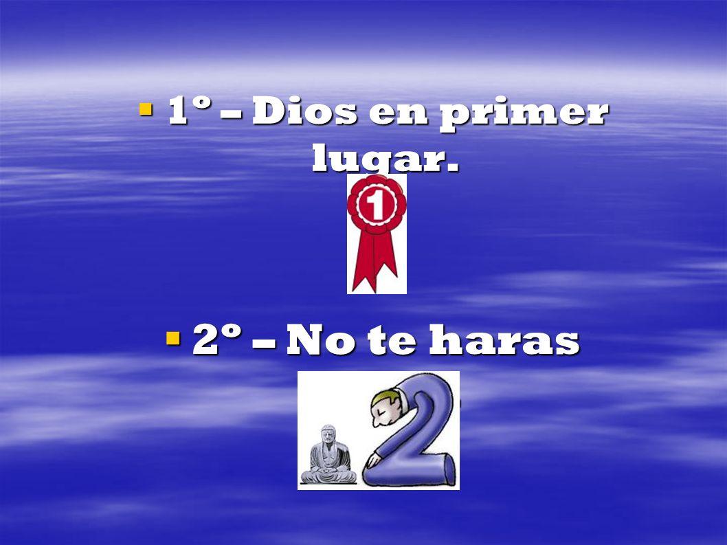 1º – Dios en primer lugar. 2º – No te haras idolo.