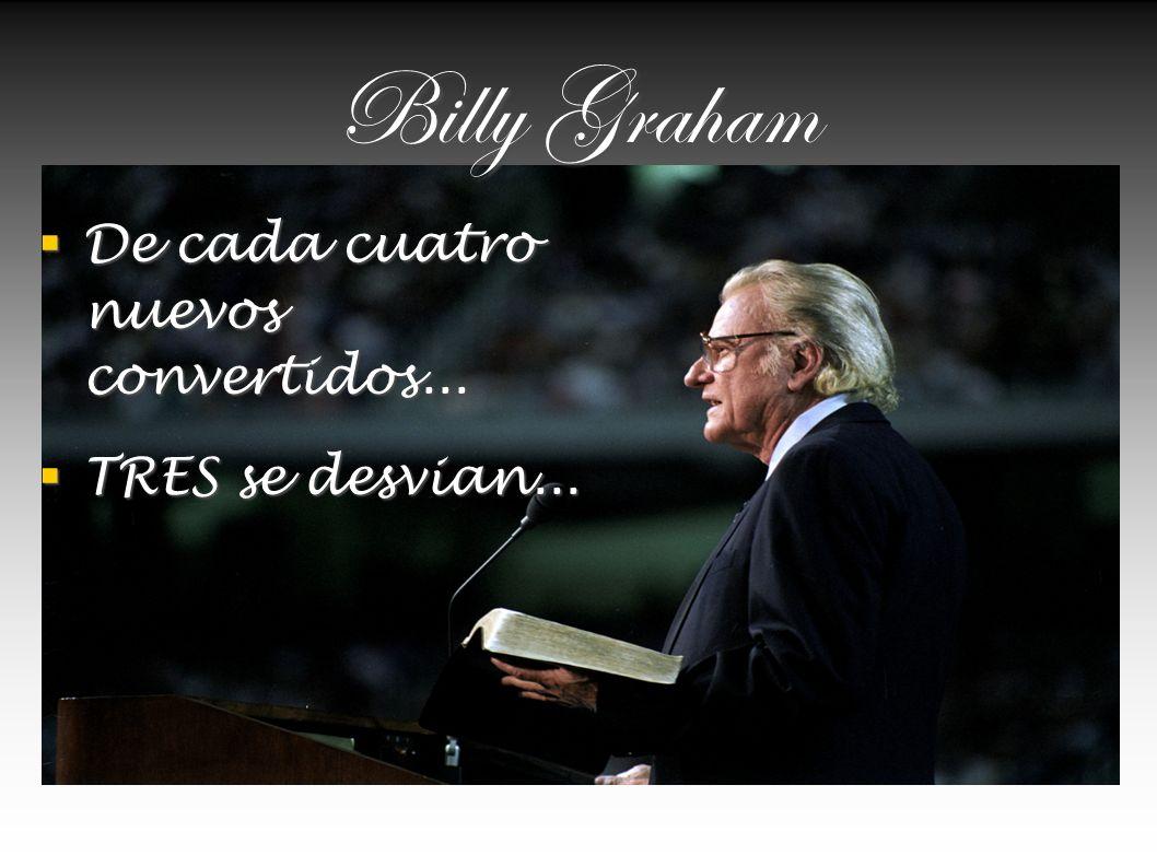 Billy Graham De cada cuatro nuevos convertidos... TRES se desvian...