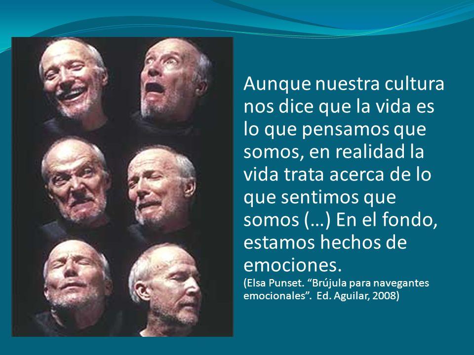 Aunque nuestra cultura nos dice que la vida es lo que pensamos que somos, en realidad la vida trata acerca de lo que sentimos que somos (…) En el fondo, estamos hechos de emociones.