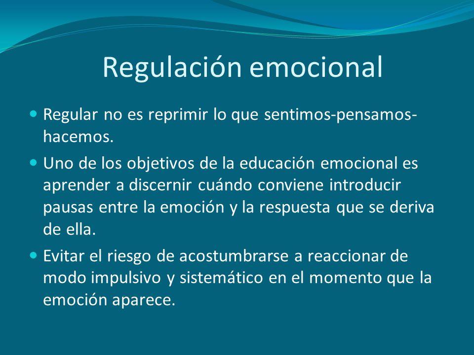 Regulación emocional Regular no es reprimir lo que sentimos-pensamos-hacemos.