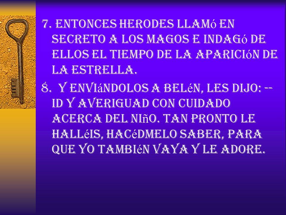 7. Entonces Herodes llamó en secreto a los magos e indagó de ellos el tiempo de la aparición de la estrella.