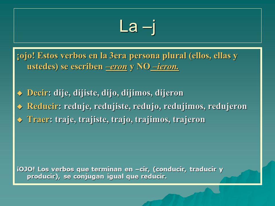 La –j ¡ojo! Estos verbos en la 3era persona plural (ellos, ellas y ustedes) se escriben –eron y NO –ieron.