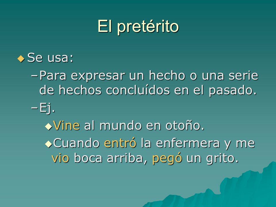 El pretérito Se usa: Para expresar un hecho o una serie de hechos concluídos en el pasado. Ej. Vine al mundo en otoño.