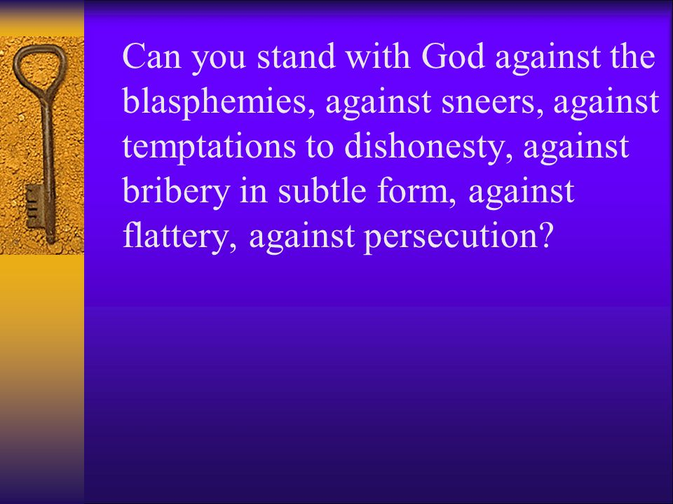 Can you stand with God against the blasphemies, against sneers, against temptations to dishonesty, against bribery in subtle form, against flattery, against persecution
