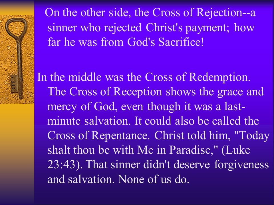 On the other side, the Cross of Rejection--a sinner who rejected Christ s payment; how far he was from God s Sacrifice!