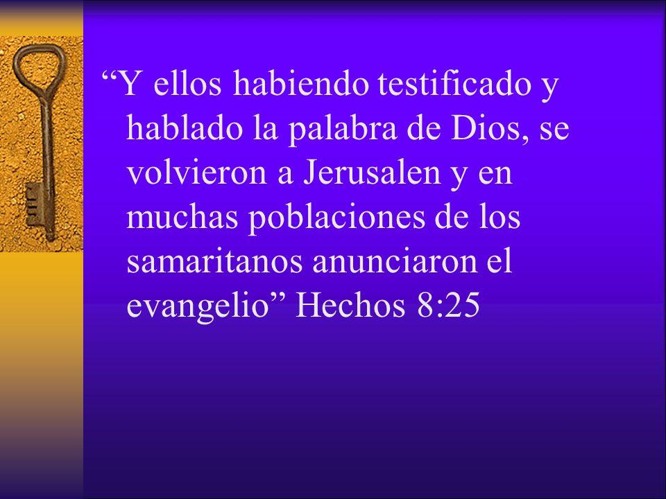 Y ellos habiendo testificado y hablado la palabra de Dios, se volvieron a Jerusalen y en muchas poblaciones de los samaritanos anunciaron el evangelio Hechos 8:25