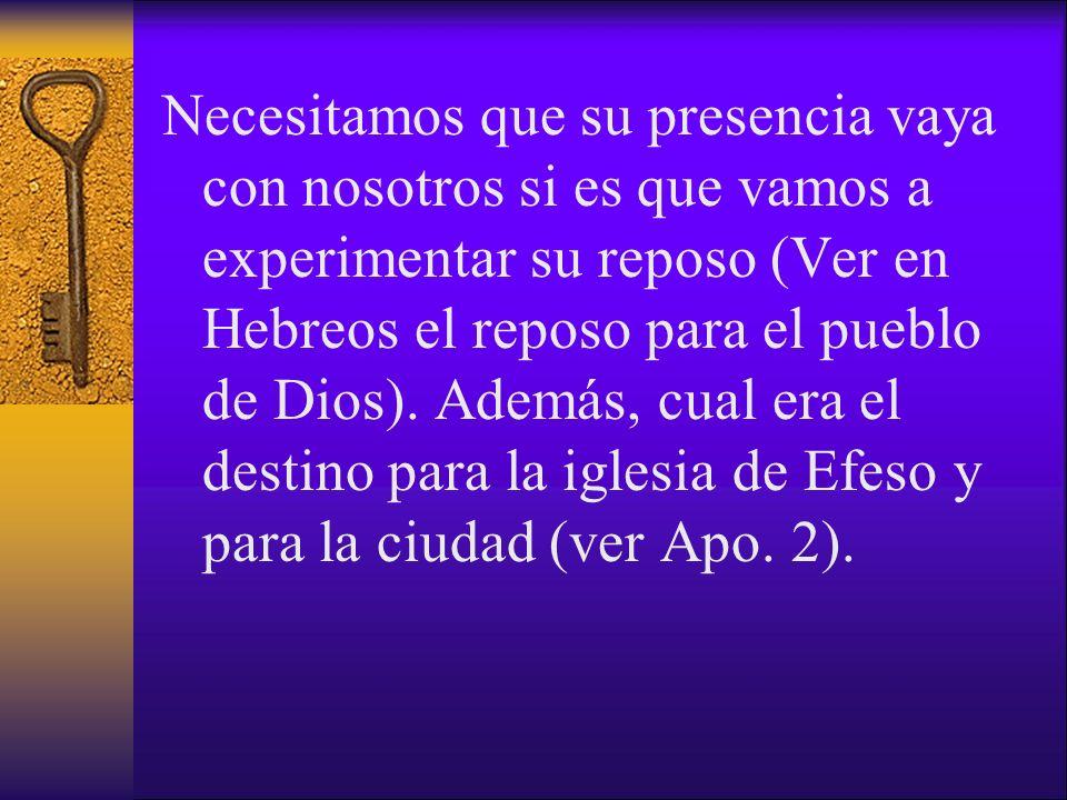 Necesitamos que su presencia vaya con nosotros si es que vamos a experimentar su reposo (Ver en Hebreos el reposo para el pueblo de Dios).