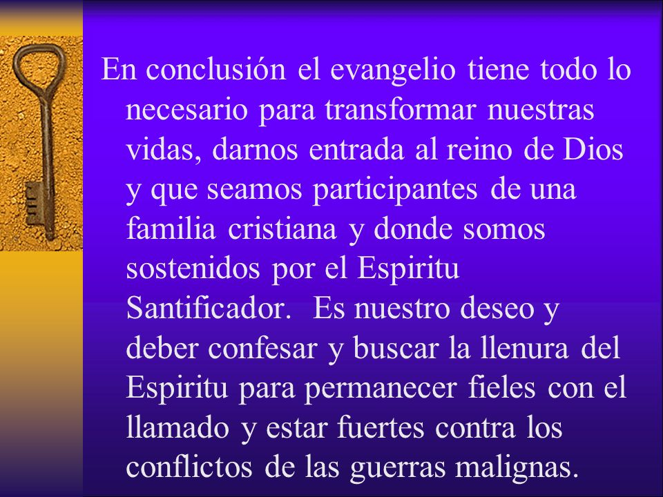 En conclusión el evangelio tiene todo lo necesario para transformar nuestras vidas, darnos entrada al reino de Dios y que seamos participantes de una familia cristiana y donde somos sostenidos por el Espiritu Santificador.