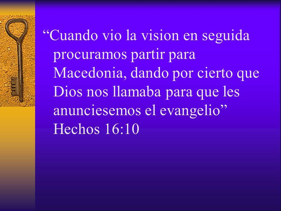 Cuando vio la vision en seguida procuramos partir para Macedonia, dando por cierto que Dios nos llamaba para que les anunciesemos el evangelio Hechos 16:10