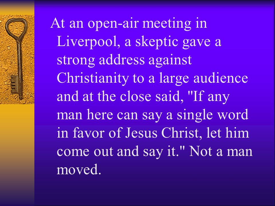 At an open-air meeting in Liverpool, a skeptic gave a strong address against Christianity to a large audience and at the close said, If any man here can say a single word in favor of Jesus Christ, let him come out and say it. Not a man moved.