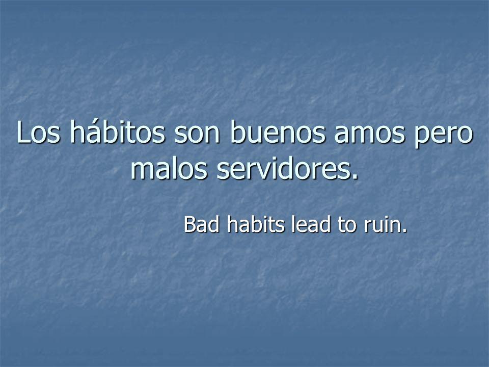 Los hábitos son buenos amos pero malos servidores.