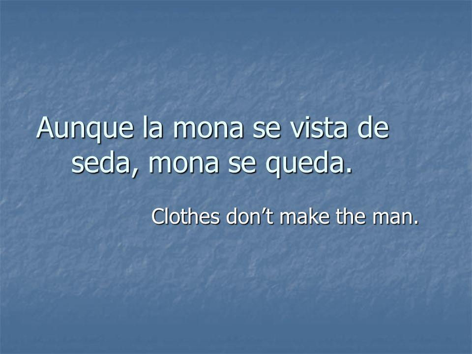 Aunque la mona se vista de seda, mona se queda.