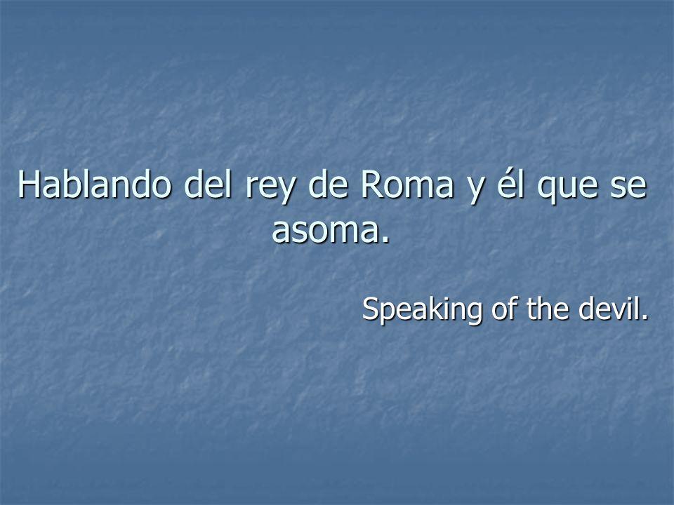 Hablando del rey de Roma y él que se asoma.