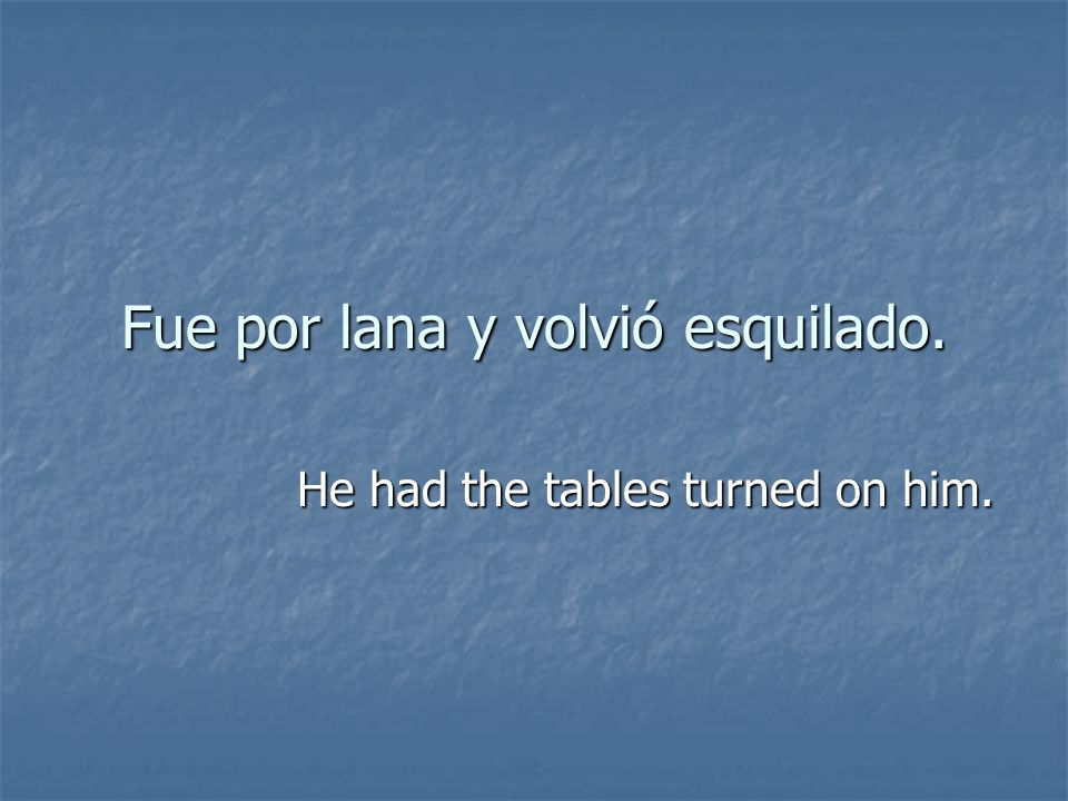 Fue por lana y volvió esquilado.