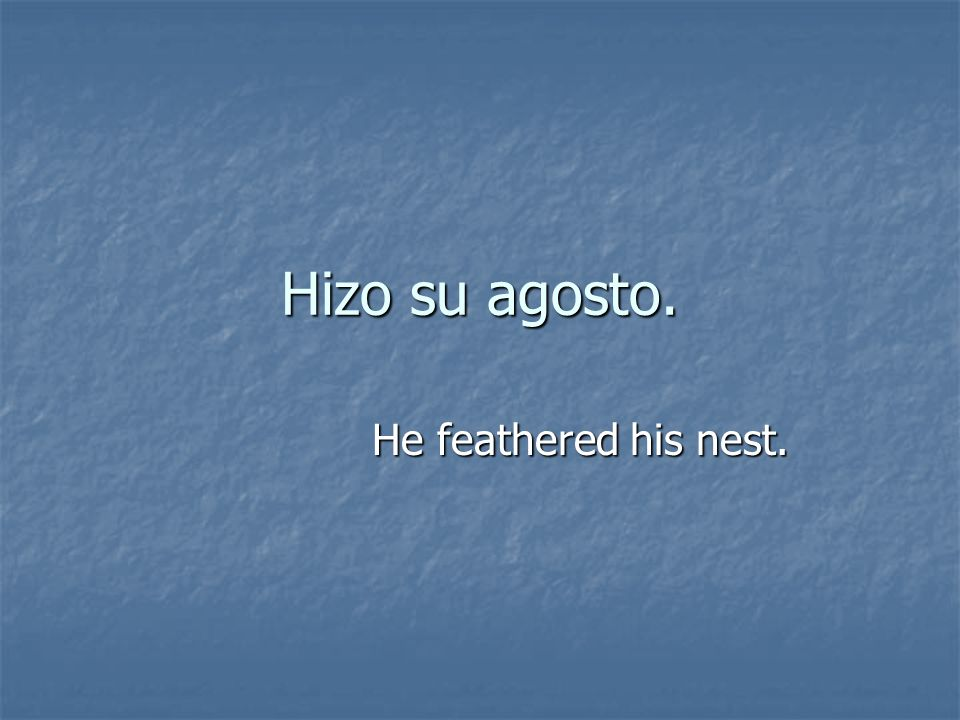 Hizo su agosto. He feathered his nest.