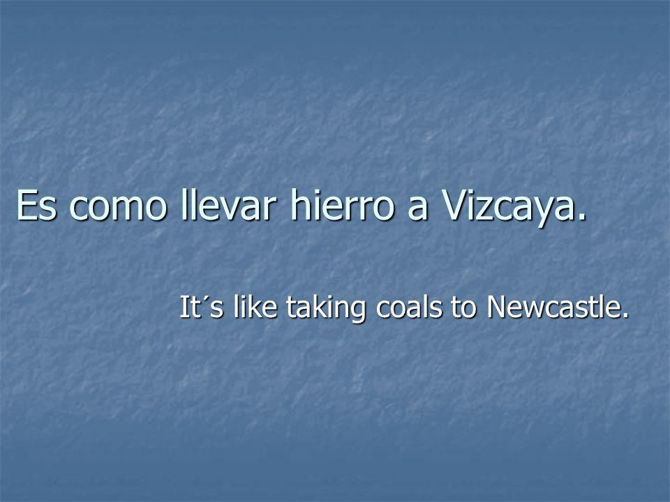 Es como llevar hierro a Vizcaya.