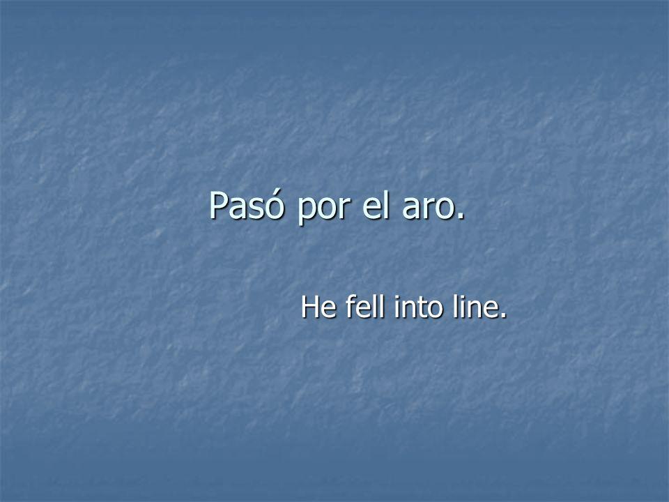 Pasó por el aro. He fell into line.