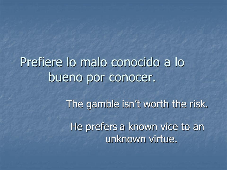 Prefiere lo malo conocido a lo bueno por conocer.
