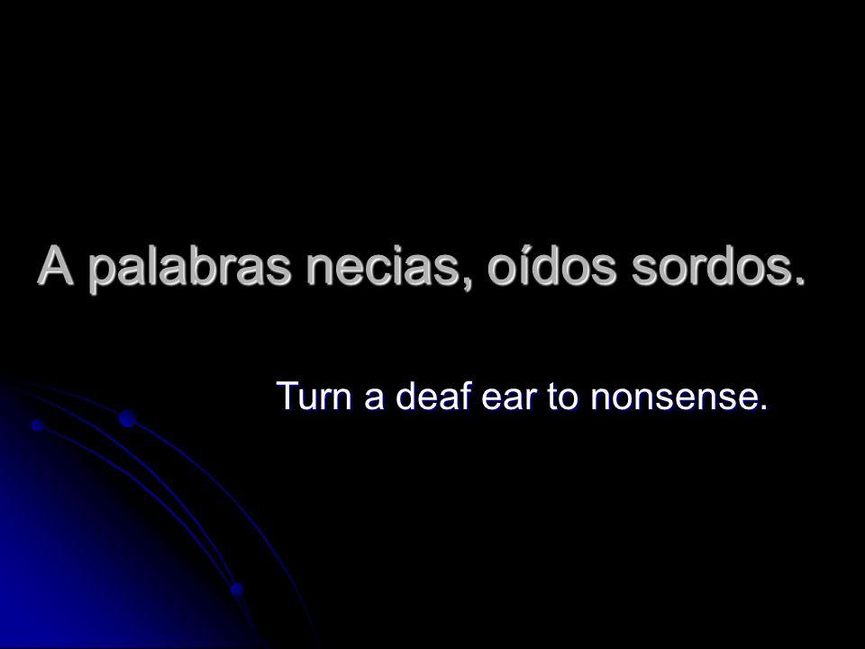A palabras necias, oídos sordos.