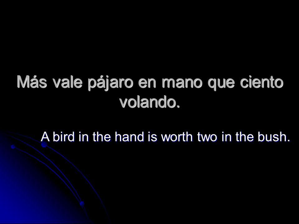 Más vale pájaro en mano que ciento volando.