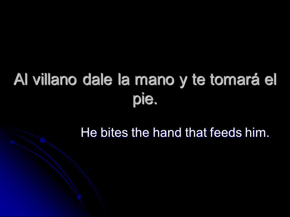Al villano dale la mano y te tomará el pie.