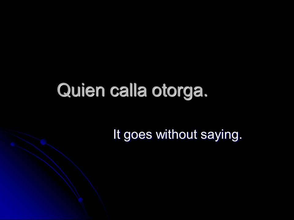 Quien calla otorga. It goes without saying.