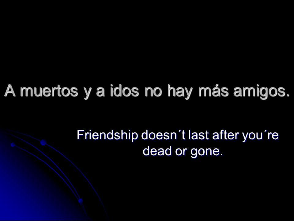A muertos y a idos no hay más amigos.