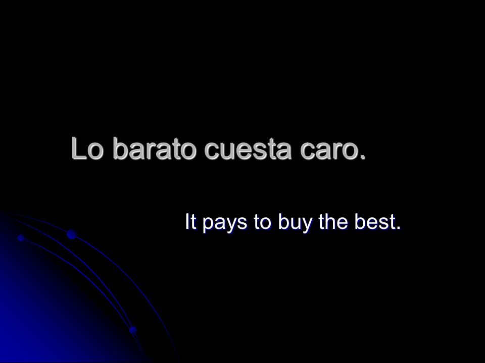 Lo barato cuesta caro. It pays to buy the best.