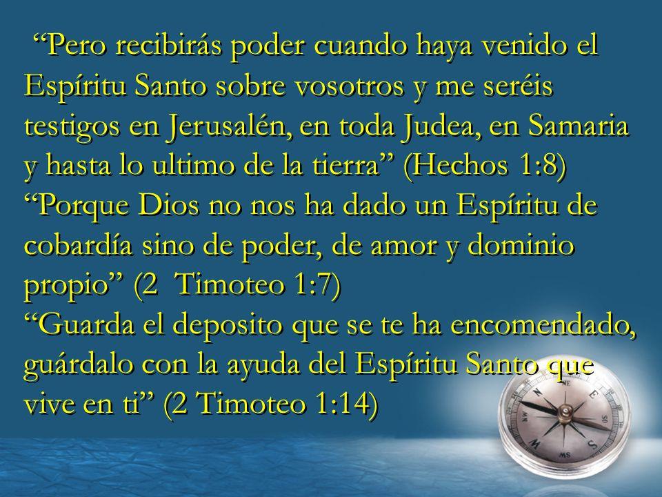Pero recibirás poder cuando haya venido el Espíritu Santo sobre vosotros y me seréis testigos en Jerusalén, en toda Judea, en Samaria y hasta lo ultimo de la tierra (Hechos 1:8)