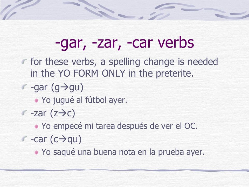 -gar, -zar, -car verbsfor these verbs, a spelling change is needed in the YO FORM ONLY in the preterite.