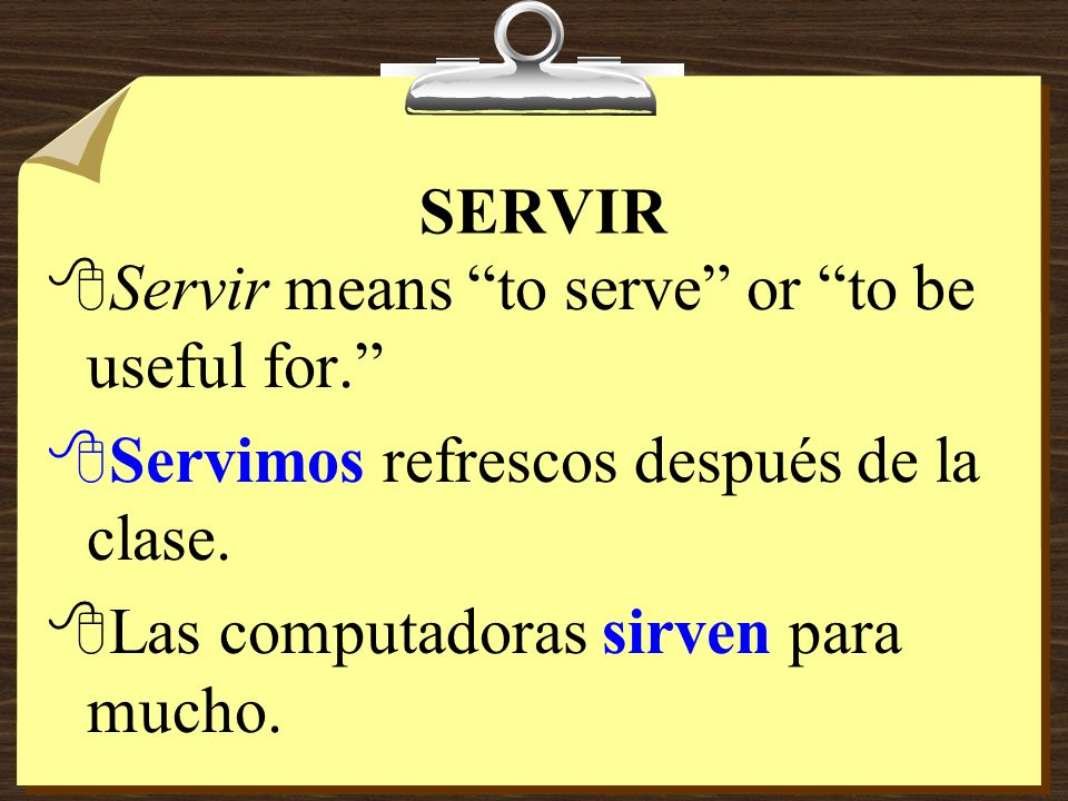 SERVIR Servir means to serve or to be useful for. Servimos refrescos después de la clase.