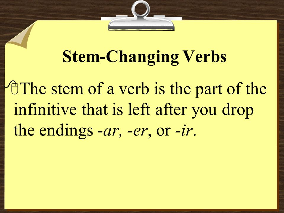 Stem-Changing VerbsThe stem of a verb is the part of the infinitive that is left after you drop the endings -ar, -er, or -ir.