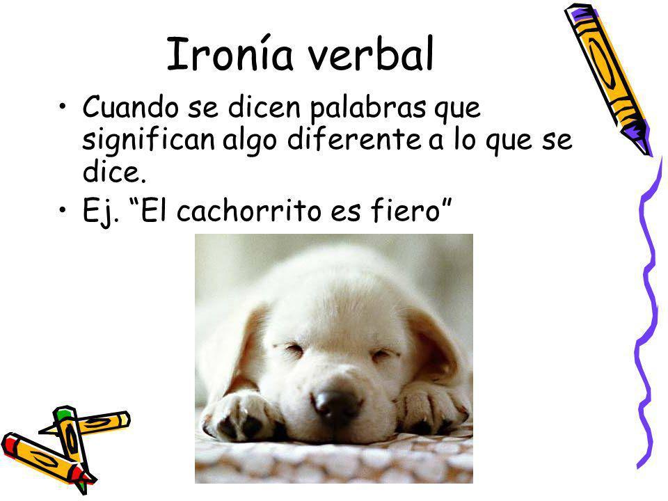 Ironía verbal Cuando se dicen palabras que significan algo diferente a lo que se dice.