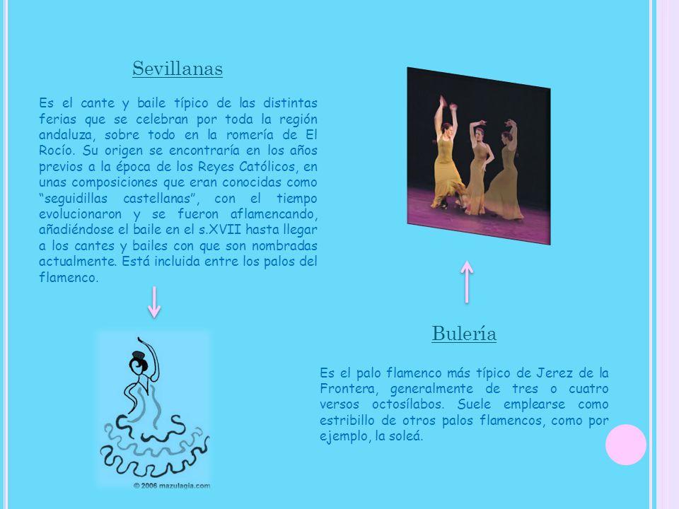 Sevillanas Es el cante y baile típico de las distintas ferias que se celebran por toda la región andaluza, sobre todo en la romería de El Rocío. Su origen se encontraría en los años previos a la época de los Reyes Católicos, en unas composiciones que eran conocidas como seguidillas castellanas , con el tiempo evolucionaron y se fueron aflamencando, añadiéndose el baile en el s.XVII hasta llegar a los cantes y bailes con que son nombradas actualmente. Está incluida entre los palos del flamenco.