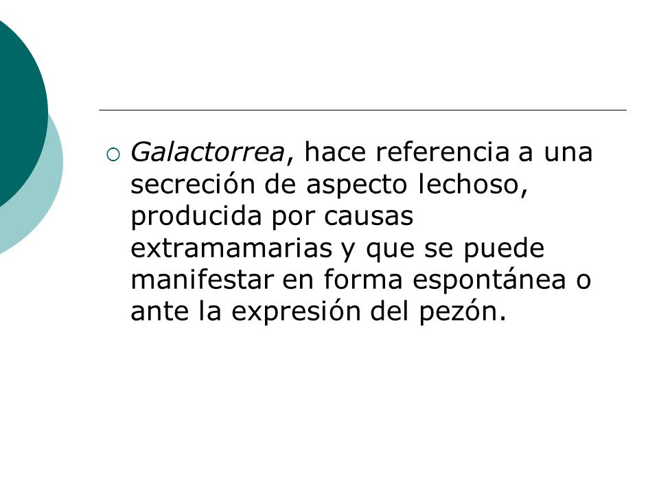 Galactorrea, hace referencia a una secreción de aspecto lechoso, producida por causas extramamarias y que se puede manifestar en forma espontánea o ante la expresión del pezón.