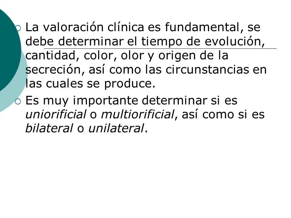 La valoración clínica es fundamental, se debe determinar el tiempo de evolución, cantidad, color, olor y origen de la secreción, así como las circunstancias en las cuales se produce.