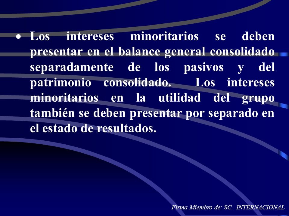 Los intereses minoritarios se deben presentar en el balance general consolidado separadamente de los pasivos y del patrimonio consolidado. Los intereses minoritarios en la utilidad del grupo también se deben presentar por separado en el estado de resultados.