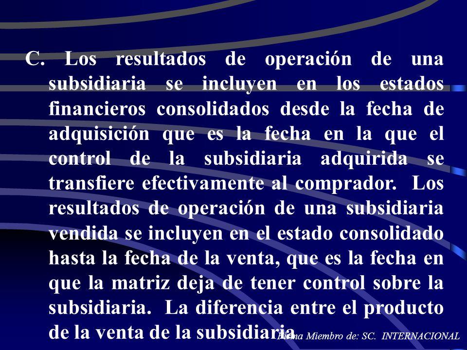 C. Los resultados de operación de una subsidiaria se incluyen en los estados financieros consolidados desde la fecha de adquisición que es la fecha en la que el control de la subsidiaria adquirida se transfiere efectivamente al comprador. Los resultados de operación de una subsidiaria vendida se incluyen en el estado consolidado hasta la fecha de la venta, que es la fecha en que la matriz deja de tener control sobre la subsidiaria. La diferencia entre el producto de la venta de la subsidiaria
