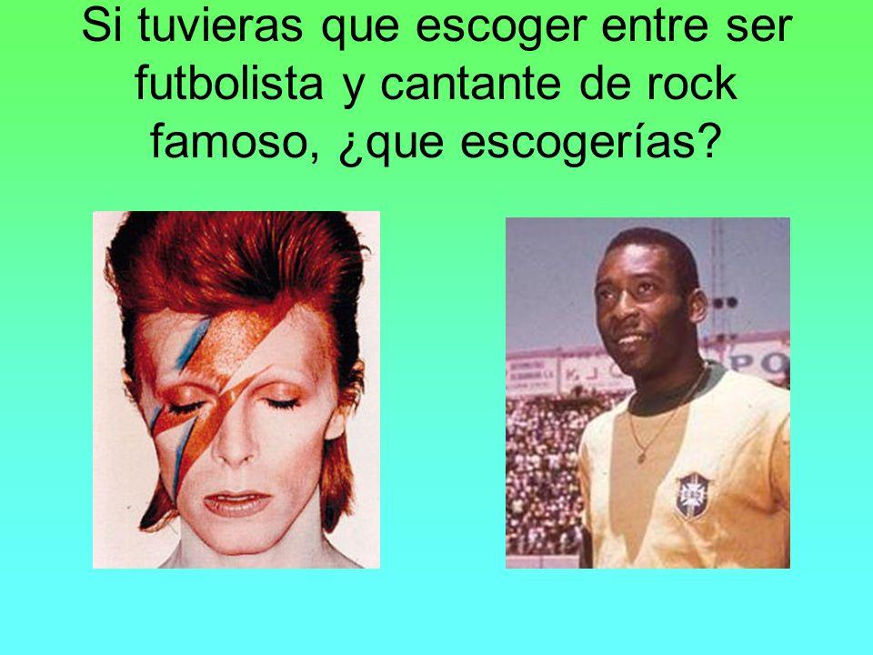 Si tuvieras que escoger entre ser futbolista y cantante de rock famoso, ¿que escogerías