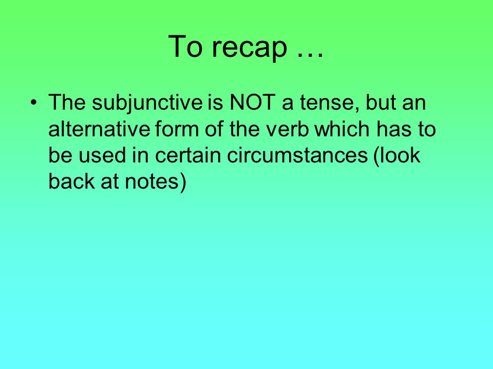 To recap …The subjunctive is NOT a tense, but an alternative form of the verb which has to be used in certain circumstances (look back at notes)