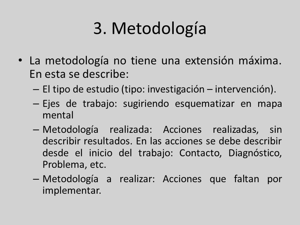3. MetodologíaLa metodología no tiene una extensión máxima. En esta se describe: El tipo de estudio (tipo: investigación – intervención).
