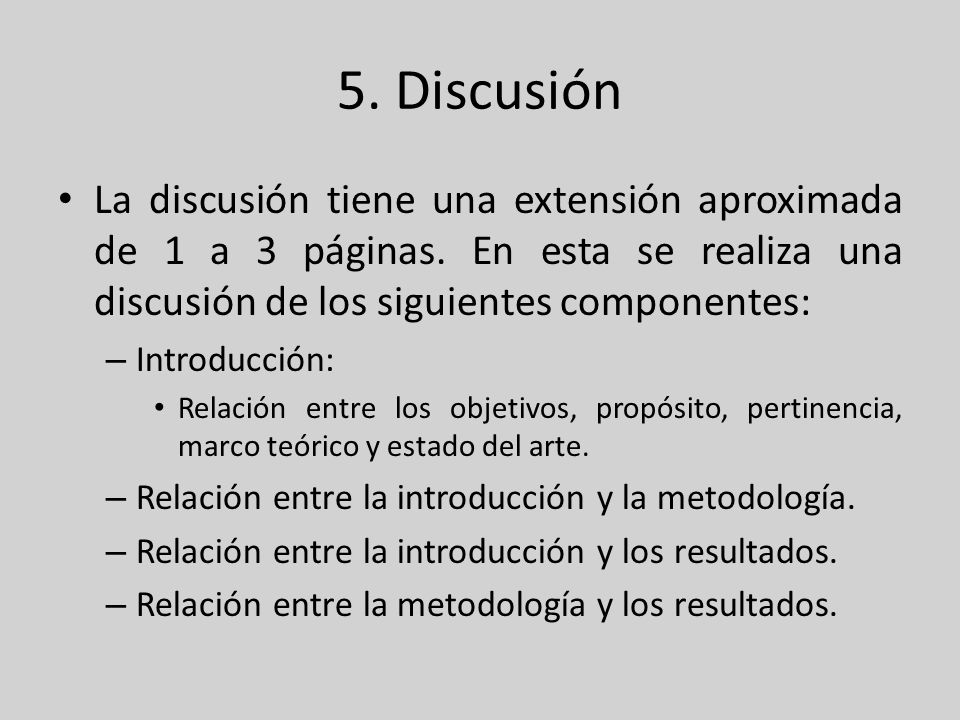 5. DiscusiónLa discusión tiene una extensión aproximada de 1 a 3 páginas. En esta se realiza una discusión de los siguientes componentes: