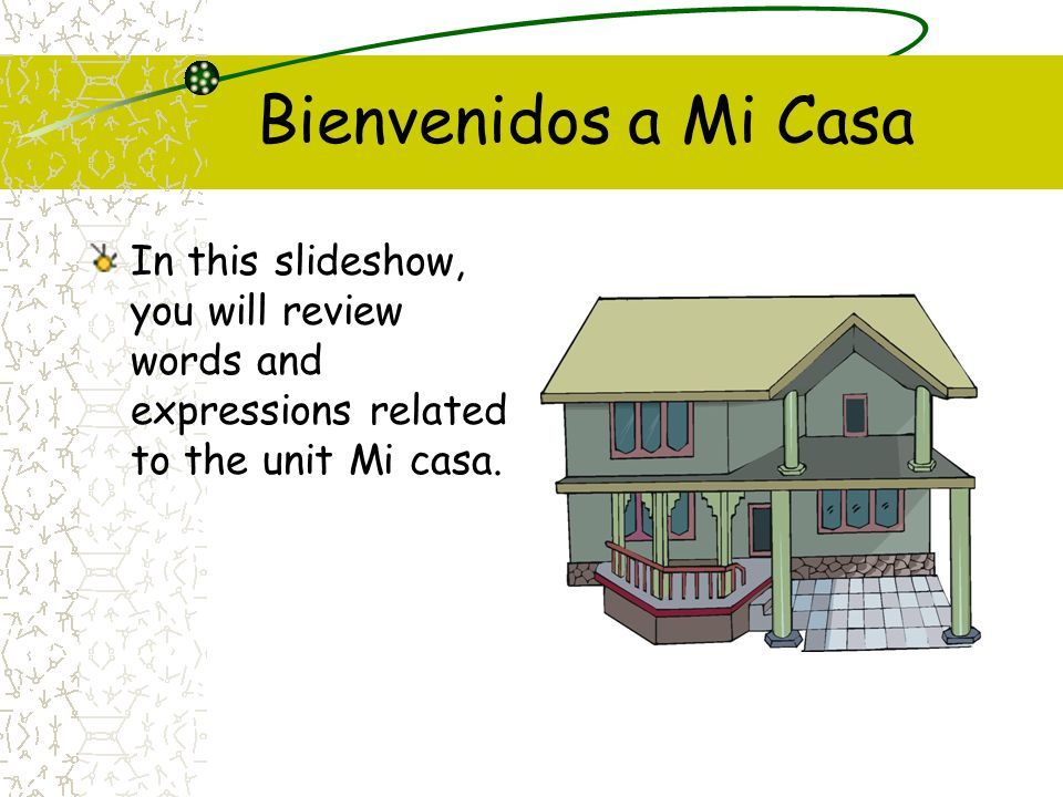 Bienvenidos a Mi CasaIn this slideshow, you will review words and expressions related to the unit Mi casa.