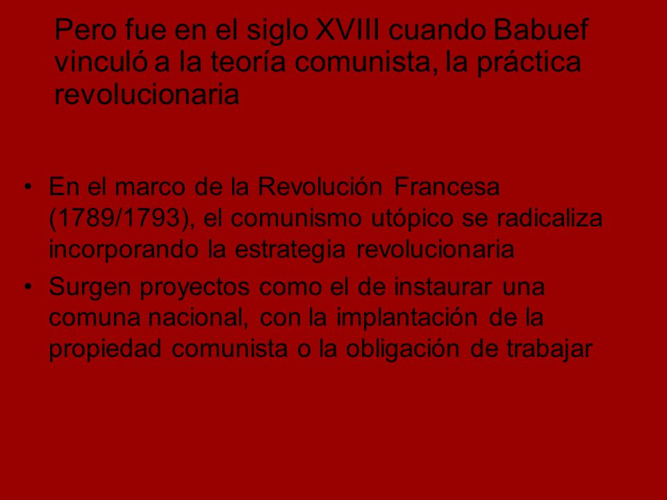 Pero fue en el siglo XVIII cuando Babuef vinculó a la teoría comunista, la práctica revolucionaria