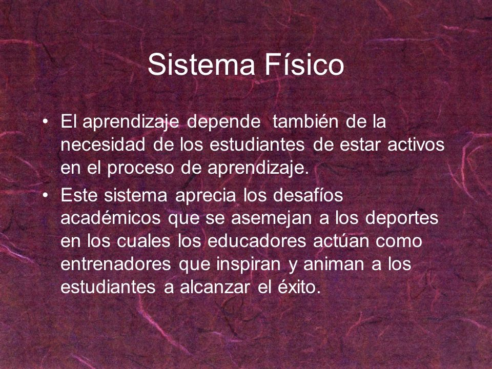 Sistema Físico El aprendizaje depende también de la necesidad de los estudiantes de estar activos en el proceso de aprendizaje.