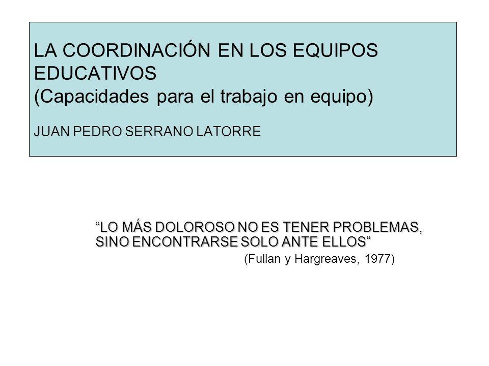 LA COORDINACIÓN EN LOS EQUIPOS EDUCATIVOS (Capacidades para el trabajo en equipo) JUAN PEDRO SERRANO LATORRE