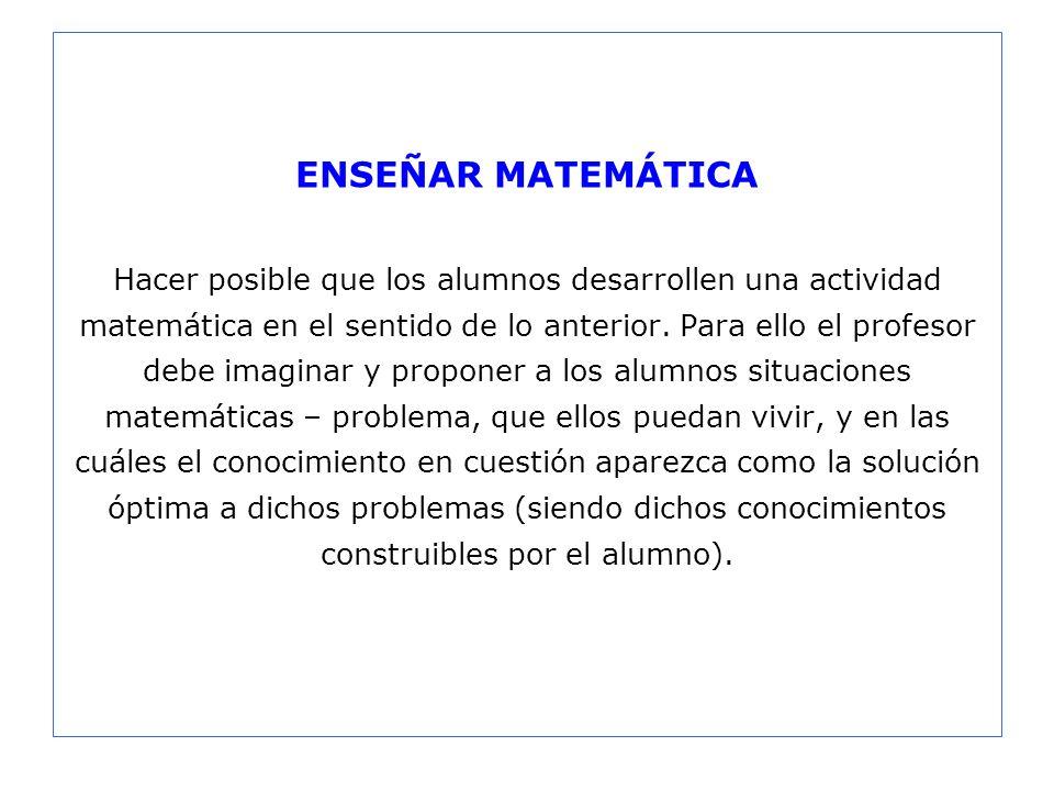 ENSEÑAR MATEMÁTICA Hacer posible que los alumnos desarrollen una actividad matemática en el sentido de lo anterior.