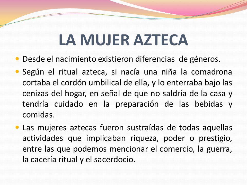LA MUJER AZTECA Desde el nacimiento existieron diferencias de géneros.