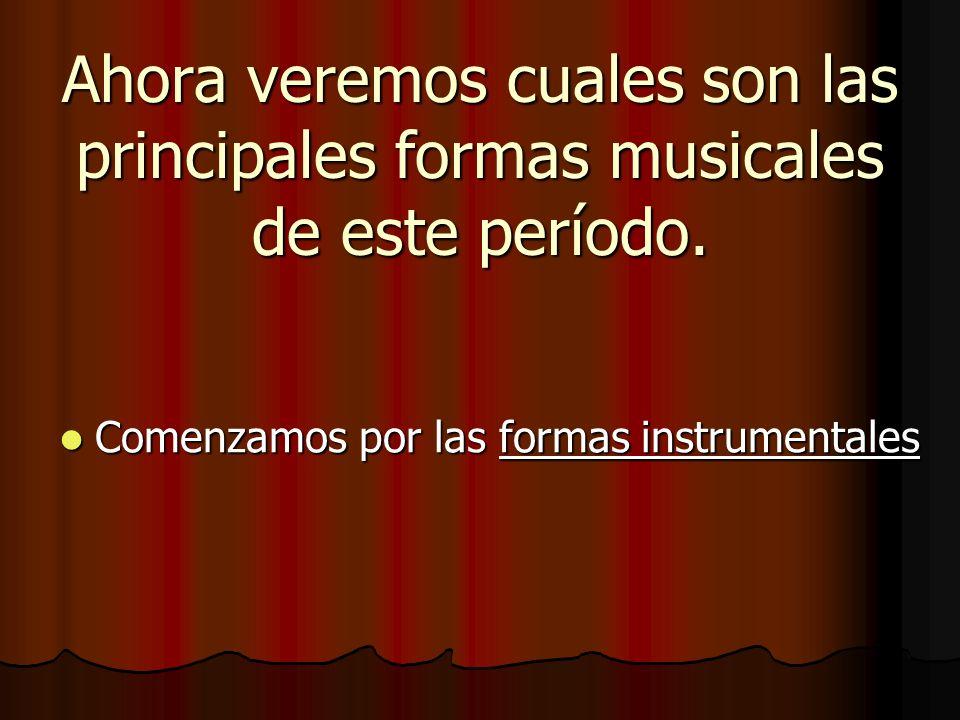 Ahora veremos cuales son las principales formas musicales de este período.